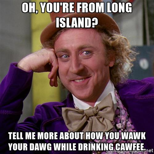 willy-wonka-oh-youre-from-long-island-tell-me-more-about-how-you-wawk-your-dawg-while-drinking-cawfe